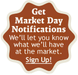 Get Market Day Notifications. Become a farm fan and we'll let you know what we'll have at the market. Sign up!